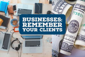 Businesses: Remember Your Clients